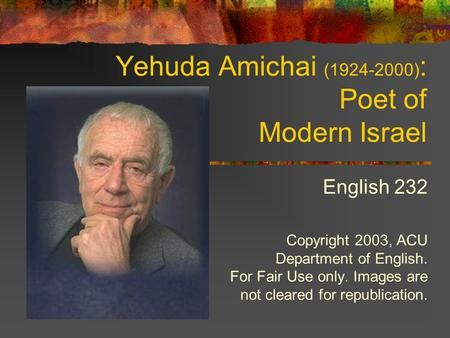 Yehuda Amichai (1924-2000) : Poet of Modern Israel English 232 Copyright 2003, ACU Department of English. For Fair Use only. Images are not cleared for.