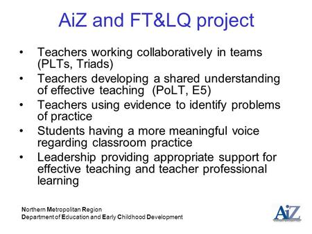 AiZ and FT&LQ project Teachers working collaboratively in teams (PLTs, Triads) Teachers developing a shared understanding of effective teaching (PoLT,