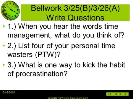 Bellwork 3/25(B)/3/26(A) Write Questions 1.) When you hear the words time management, what do you think of? 2.) List four of your personal time wasters.