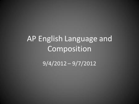 AP English Language and Composition 9/4/2012 – 9/7/2012.