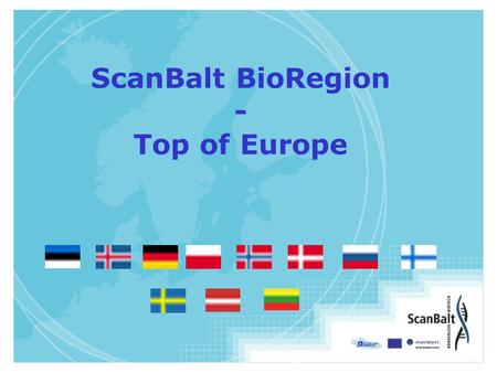 ScanBalt BioRegion - Top of Europe. ScanBalt BioRegion 11 countries Denmark Estonia Finland Iceland Latvia Lithuania Norway Poland Sweden North Germany.