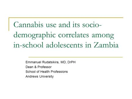 Cannabis use and its socio- demographic correlates among in-school adolescents in Zambia Emmanuel Rudatsikira, MD, DrPH Dean & Professor School of Health.