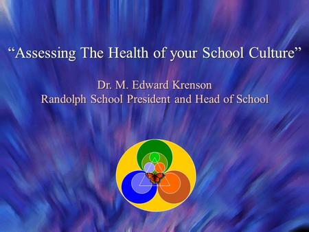 """Assessing The Health of your School Culture"" Dr. M. Edward Krenson Randolph School President and Head of School ""Assessing The Health of your School Culture"""