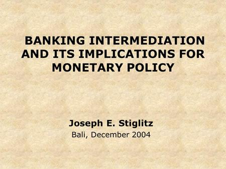 BANKING INTERMEDIATION AND ITS IMPLICATIONS FOR MONETARY POLICY Joseph E. Stiglitz Bali, December 2004.