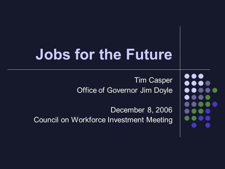 Jobs for the Future Tim Casper Office of Governor Jim Doyle December 8, 2006 Council on Workforce Investment Meeting.