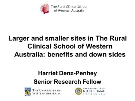 The Rural Clinical School of Western Australia Larger and smaller sites in The Rural Clinical School of Western Australia: benefits and down sides Harriet.