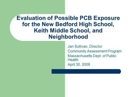 Evaluation of Possible PCB Exposure for the New Bedford High School, Keith Middle School, and Neighborhood Jan Sullivan, Director Community Assessment.
