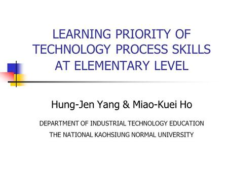 LEARNING PRIORITY OF TECHNOLOGY PROCESS SKILLS AT ELEMENTARY LEVEL Hung-Jen Yang & Miao-Kuei Ho DEPARTMENT OF INDUSTRIAL TECHNOLOGY EDUCATION THE NATIONAL.