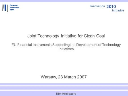 Joint Technology Initiative for Clean Coal EU Financial Instruments Supporting the Development of Technology Initiatives Warsaw, 23 March 2007 Kim Kreilgaard.