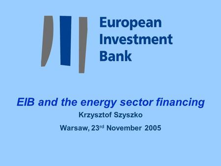 EIB and the energy sector financing Krzysztof Szyszko Warsaw, 23 rd November 2005.