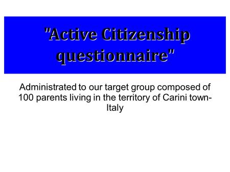 Active Citizenship questionnaire Active Citizenship questionnaire Administrated to our target group composed of 100 parents living in the territory.