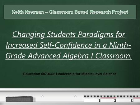 Your logo Changing Students Paradigms for Increased Self-Confidence in a Ninth- Grade Advanced Algebra I Classroom. Education 587-630: Leadership for Middle.