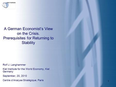 1 A German Economist's View on the Crisis. Prerequisites for Returning to Stability Rolf J. Langhammer Kiel Institute for the World Economy, Kiel Germany.