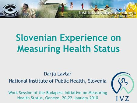 Slovenian Experience on Measuring Health Status Darja Lavtar National Institute of Public Health, Slovenia Work Session of the Budapest Initiative on Measuring.