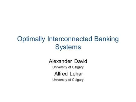 Optimally Interconnected Banking Systems Alexander David University of Calgary Alfred Lehar University of Calgary.