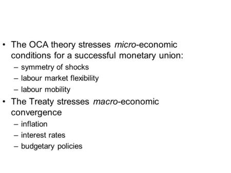 The OCA theory stresses micro-economic conditions for a successful monetary union: –symmetry of shocks –labour market flexibility –labour mobility The.