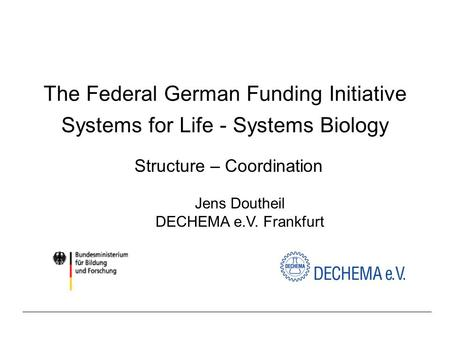 The Federal German Funding Initiative Systems for Life - Systems Biology Structure – Coordination Jens Doutheil DECHEMA e.V. Frankfurt.