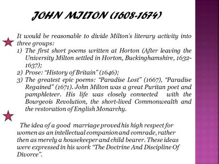 JOHN MILTON (1608-1674) It would be reasonable to divide Milton's literary activity into three groups: 1)The first short poems written at Horton (After.