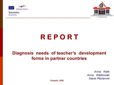 R E P O R T Diagnosis needs of teacher's development forms in partner countries Anna Kiełb Anna Walkowiak Maria Płóciennik Koszalin, 2006.