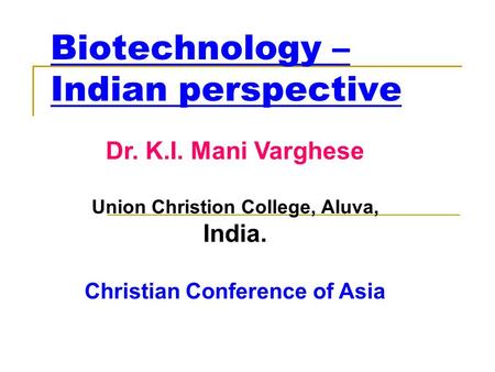 Biotechnology – Indian perspective Dr. K.I. Mani Varghese Union Christion College, Aluva, India. Christian Conference of Asia.
