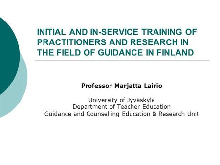 INITIAL AND IN-SERVICE TRAINING OF PRACTITIONERS AND RESEARCH IN THE FIELD OF GUIDANCE IN FINLAND Professor Marjatta Lairio University of Jyväskylä Department.