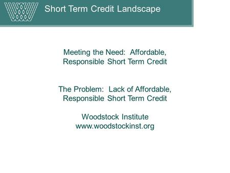 Short Term Credit Landscape Meeting the Need: Affordable, Responsible Short Term Credit The Problem: Lack of Affordable, Responsible Short Term Credit.