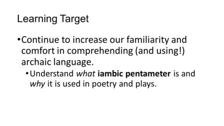 Learning Target Continue to increase our familiarity and comfort in comprehending (and using!) archaic language. Understand what iambic pentameter is and.