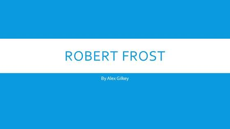 ROBERT FROST By Alex Gilkey. EARLY LIFE  Born on March 26, 1874 to journalist William Prescott Frost, Jr., and Isabelle Moodie  Father died on May 5,