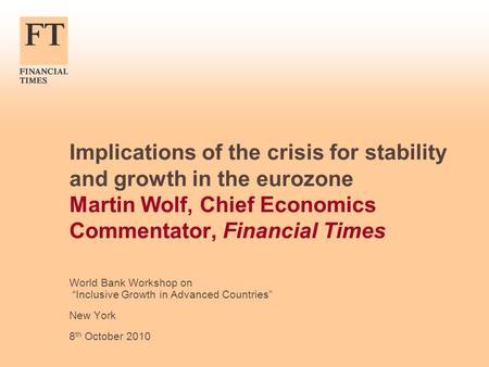 "Implications of the crisis for stability and growth in the eurozone Martin Wolf, Chief Economics Commentator, Financial Times World Bank Workshop on ""Inclusive."