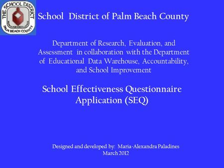 School Effectiveness Questionnaire Application (SEQ) School District of Palm Beach County Designed and developed by: Maria-Alexandra Paladines March 2012.