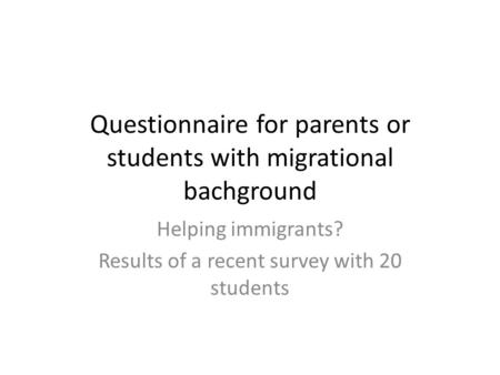 Questionnaire for parents or students with migrational bachground Helping immigrants? Results of a recent survey with 20 students.