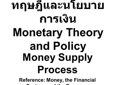 ทฤษฎีและนโยบาย การเงิน Monetary Theory and Policy Money Supply Process Reference: Money, the Financial System, and the Economy ( R. Glenn Hubbard )