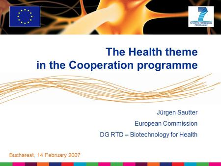 Jürgen Sautter European Commission DG RTD – Biotechnology for Health Bucharest, 14 February 2007 The Health theme in the Cooperation programme.