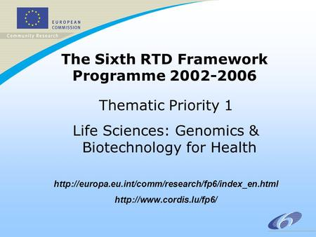 The Sixth RTD Framework Programme 2002-2006 Thematic Priority 1 Life Sciences: Genomics & Biotechnology for Health