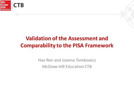 Validation of the Assessment and Comparability to the PISA Framework Hao Ren and Joanna Tomkowicz McGraw-Hill Education CTB.