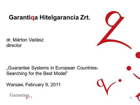 "1 Garantiqa Hitelgarancia Zrt. dr. Márton Vadász director ""Guarantee Systems in European Countries- Searching for the Best Model"" Warsaw, February 9, 2011."