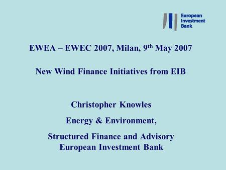 New Financing of Wind Energy Projects – Slide 1 EWEA – EWEC 2007, Milan, 9 th May 2007 New Wind Finance Initiatives from EIB Christopher Knowles Energy.
