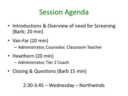 Session Agenda Introductions & Overview of need for Screening (Barb; 20 min) Van-Far (20 min) – Administrator, Counselor, Classroom Teacher Hawthorn (20.