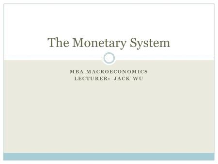 MBA MACROECONOMICS LECTURER: JACK WU The Monetary System.