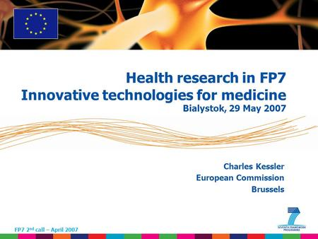 1 Charles Kessler European Commission Brussels FP7 2 nd call – April 2007 Health research in FP7 Innovative technologies for medicine Bialystok, 29 May.