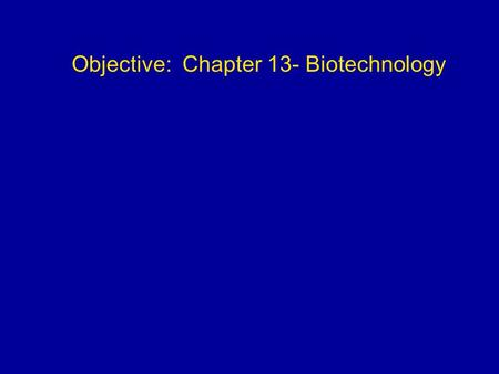 Objective: Chapter 13- Biotechnology. Biotechnology The use of organisms to perform practical tasks for humans.