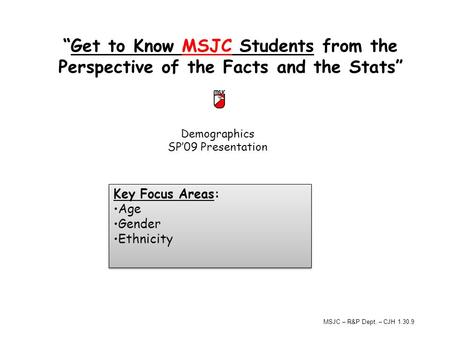 "Demographics SP'09 Presentation ""Get to Know MSJC Students from the Perspective of the Facts and the Stats"" Key Focus Areas: Age Gender Ethnicity Key Focus."