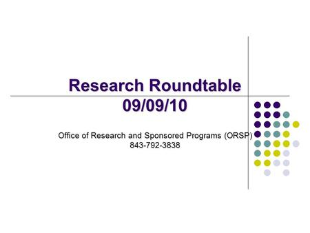 Research Roundtable 09/09/10 Office of Research and Sponsored Programs (ORSP) 843-792-3838.