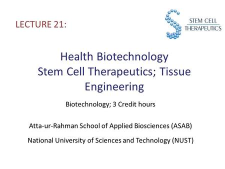 Health Biotechnology Stem Cell Therapeutics; Tissue Engineering LECTURE 21: Biotechnology; 3 Credit hours Atta-ur-Rahman School of Applied Biosciences.