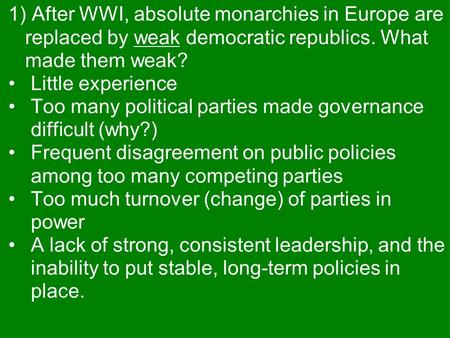 1) After WWI, absolute monarchies in Europe are replaced by weak democratic republics. What made them weak? Little experience Too many political parties.