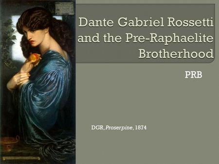 PRB DGR, Proserpine, 1874. Dante Gabriel Rossetti, The Beloved, 1865-6.