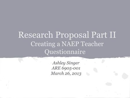 Research Proposal Part II Creating a NAEP Teacher Questionnaire Ashley Singer ARE 6905-001 March 26, 2013.