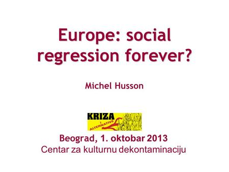 Europe: social regression forever? Europe: social regression forever? Michel Husson Beograd, 1. oktobar 2013 Centar za kulturnu dekontaminaciju.