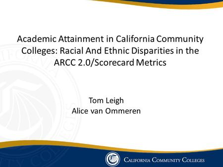 Academic Attainment in California Community Colleges: Racial And Ethnic Disparities in the ARCC 2.0/Scorecard Metrics Tom Leigh Alice van Ommeren.