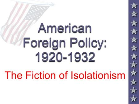 American Foreign Policy: 1920-1932 The Fiction of Isolationism.